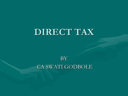 DIRECT TAX BY CA SWATI GODBOLE CA SWATI GODBOLE. MEANING DIRECT TAXDIRECT TAX Charged directly on an individual, firm, company etc.Charged directly on.