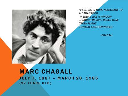 """PAINTING IS MORE NECESSARY TO ME THAN FOOD. IT SEEMS LIKE A WINDOW THROUGH WHICH I COULD HAVE TAKEN FLIGHT TOWARD ANOTHER WORLD."" - CHAGALL MARC CHAGALL."