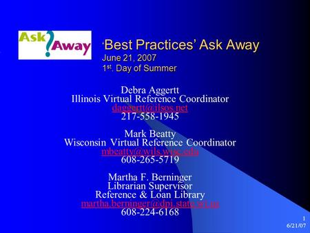 6/21/07 1 ' Best Practices' Ask Away June 21, 2007 1 st. Day of Summer Debra Aggertt Illinois Virtual Reference Coordinator 217-558-1945.