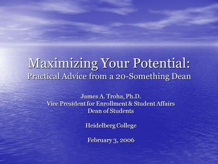 Maximizing Your Potential: Practical Advice from a 20-Something Dean James A. Troha, Ph.D. Vice President for Enrollment & Student Affairs Dean of Students.