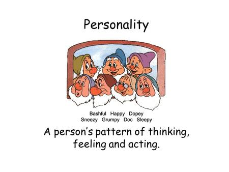 Personality A person's pattern of thinking, feeling and acting.