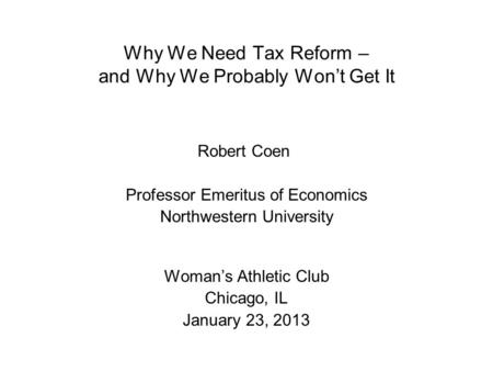 Why We Need Tax Reform – and Why We Probably Won't Get It Robert Coen Professor Emeritus of Economics Northwestern University Woman's Athletic Club Chicago,