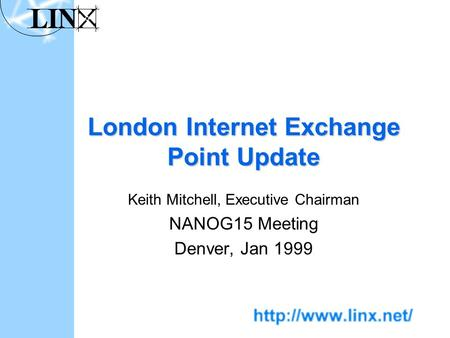 London Internet Exchange Point Update Keith Mitchell, Executive Chairman NANOG15 Meeting Denver, Jan 1999.