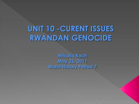 UNIT 10 -CURENT ISSUES RWANDAN GENOCIDE UNIT 10 -CURENT ISSUES RWANDAN GENOCIDE Mikaila Koch May 26, 2011 World History Period 7.
