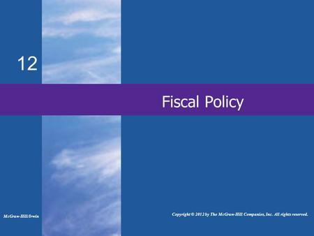 Fiscal Policy 12 McGraw-Hill/Irwin Copyright © 2012 by The McGraw-Hill Companies, Inc. All rights reserved.