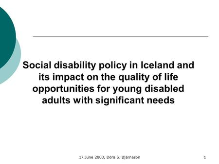 17.June 2003, Dóra S. Bjarnason1 Social disability policy in Iceland and its impact on the quality of life opportunities for young disabled adults with.