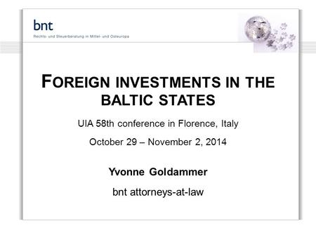 F OREIGN INVESTMENTS IN THE BALTIC STATES UIA 58th conference in Florence, Italy October 29 – November 2, 2014 Yvonne Goldammer bnt attorneys-at-law.
