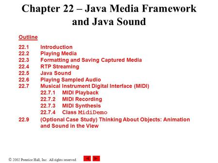 2002 Prentice Hall, Inc. All rights reserved. Chapter 22 – Java Media Framework and Java Sound Outline 22.1 Introduction 22.2 Playing Media 22.3 Formatting.