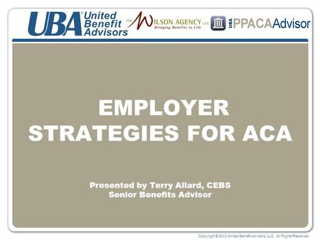 Copyright © 2012 United Benefit Advisors, LLC. All Rights Reserved. EMPLOYER STRATEGIES FOR ACA Presented by Terry Allard, CEBS Senior Benefits Advisor.