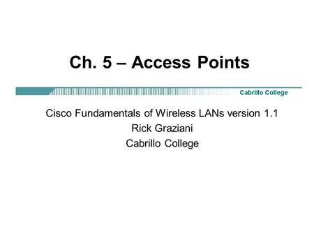 Ch. 5 – Access Points Cisco Fundamentals of Wireless LANs version 1.1 Rick Graziani Cabrillo College.