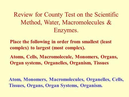 Review for County Test on the Scientific Method, Water, Macromolecules & Enzymes. Place the following in order from smallest (least complex) to largest.