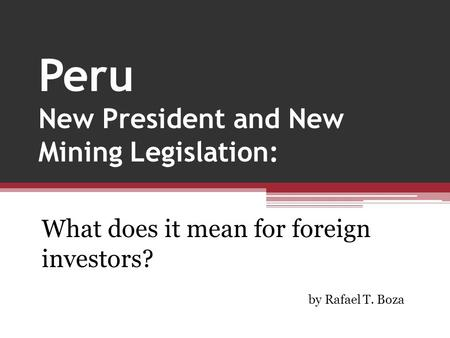 Peru New President and New Mining Legislation: What does it mean for foreign investors? by Rafael T. Boza.