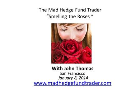 "The Mad Hedge Fund Trader ""Smelling the Roses "" With John Thomas San Francisco January 8, 2014 www.madhedgefundtrader.com www.madhedgefundtrader.com."