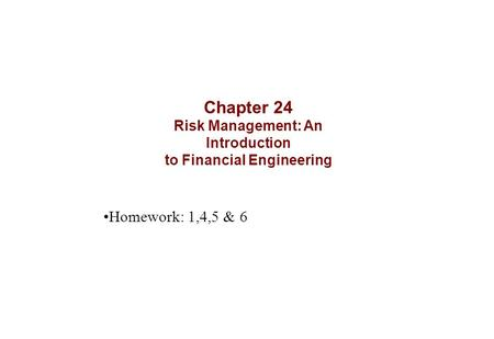 Chapter 24 Risk Management: An Introduction to Financial Engineering Homework: 1,4,5 & 6.