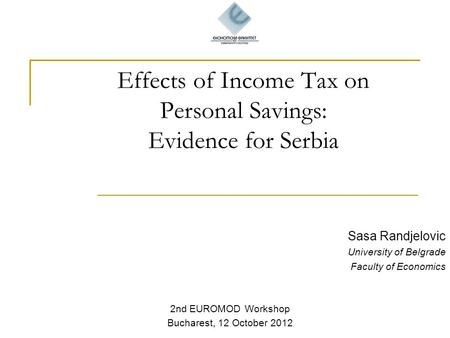 Effects of Income Tax on Personal Savings: Evidence for Serbia Sasa Randjelovic University of Belgrade Faculty of Economics 2nd EUROMOD Workshop Bucharest,