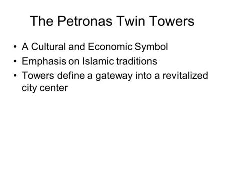 The Petronas Twin Towers A Cultural and Economic Symbol Emphasis on Islamic traditions Towers define a gateway into a revitalized city center.