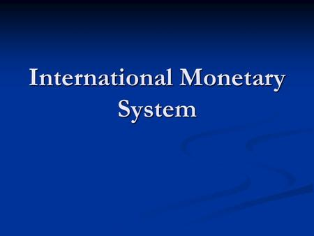 International Monetary System. Each country has developed its own money system with its own currency Each country has developed its own money system with.