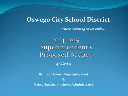 4-22-14 By: Ben Halsey, Superintendent & Nancy Squairs, Business Administrator Oswego City School District Where Learning Never Ends…