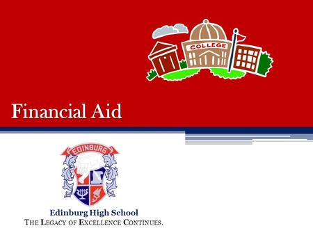 Financial Aid Edinburg High School T HE L EGACY OF E XCELLENCE C ONTINUES.