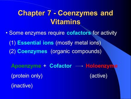 Chapter 7 - Coenzymes and Vitamins Some enzymes require cofactors for activity (1) Essential ions (mostly metal ions) (2) Coenzymes (organic compounds)
