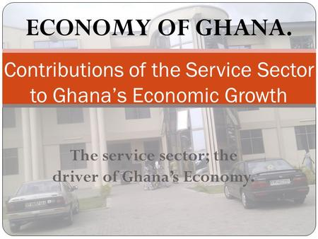 The service sector; the driver of Ghana's Economy. Contributions of the Service Sector to Ghana's Economic Growth ECONOMY OF GHANA.