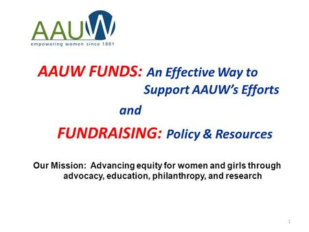 1 AAUW FUNDS: An Effective Way to Support AAUW's Efforts and FUNDRAISING: Policy & Resources Our Mission: Advancing equity for women and girls through.