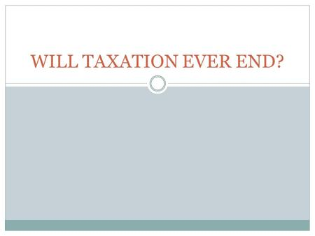 "WILL TAXATION EVER END?. ""But in this world, nothing can be said to be certain except death and taxes."""