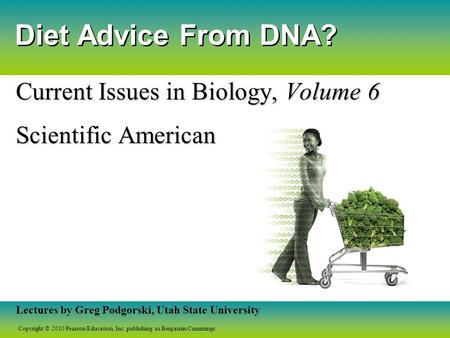 Copyright © 2010 Pearson Education, Inc. publishing as Benjamin Cummings Lectures by Greg Podgorski, Utah State University Diet Advice From DNA? Current.