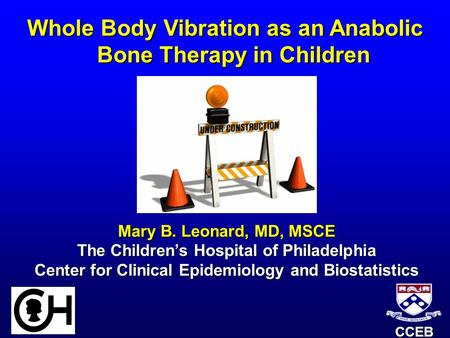 CCEB Whole Body Vibration as an Anabolic Bone Therapy in Children Mary B. Leonard, MD, MSCE The Children's Hospital of Philadelphia Center for Clinical.