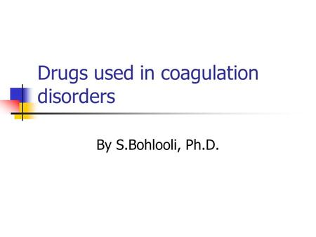 Drugs used in coagulation disorders By S.Bohlooli, Ph.D.