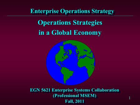 1 EGN 5621 Enterprise Systems Collaboration (Professional MSEM) Fall, 2011 Operations Strategies in a Global Economy Enterprise Operations Strategy.