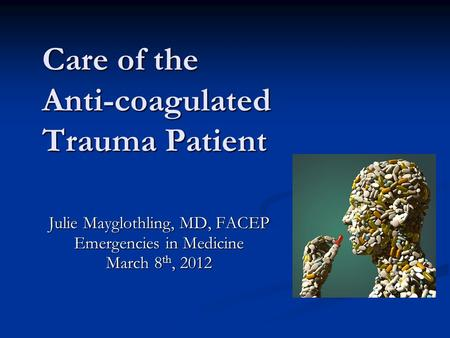 Care of the Anti-coagulated Trauma Patient Julie Mayglothling, MD, FACEP Emergencies in Medicine March 8 th, 2012.