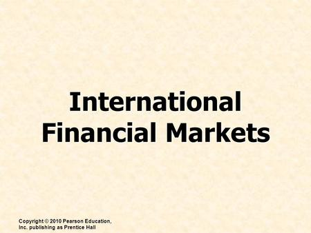 International Financial Markets Copyright © 2010 Pearson Education, Inc. publishing as Prentice Hall.