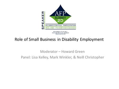 Role of Small Business in Disability Employment Moderator – Howard Green Panel: Lisa Kelley, Mark Winkler, & Neill Christopher.