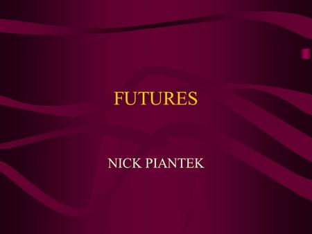 FUTURES NICK PIANTEK. WHAT ARE FUTURES?? Futures are contracts to buy or sell a specific commodity on a specific day for a present price.