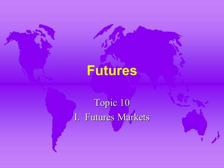 Futures Topic 10 I. Futures Markets. A. Forward vs. Futures Markets u 1. Forward contracting involves a contract initiated at one time and performance.