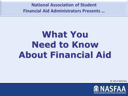 National Association of Student Financial Aid Administrators Presents … © 2013 NASFAA What You Need to Know About Financial Aid.