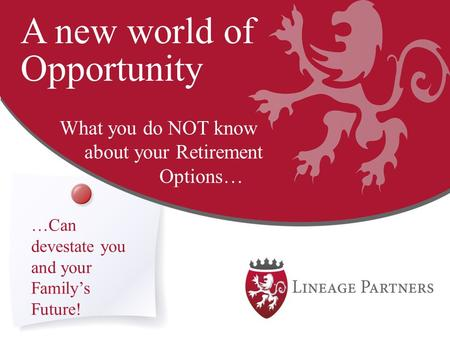 A new world of Opportunity What you do NOT know about your Retirement Options… …Can devestate you and your Family's Future!