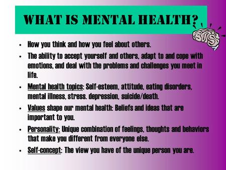 What is Mental Health? How you think and how you feel about others. The ability to accept yourself and others, adapt to and cope with emotions, and deal.