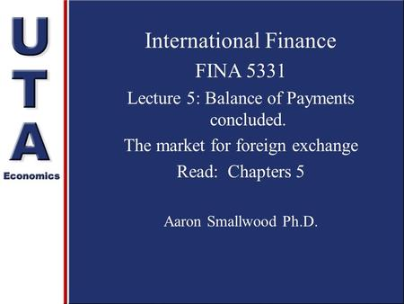 International Finance FINA 5331 Lecture 5: Balance of Payments concluded. The market for foreign exchange Read: Chapters 5 Aaron Smallwood Ph.D.