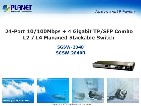 Www.planet.com.tw SGSW-2840 SGSW-2840R Copyright © PLANET Technology Corporation. All rights reserved. 24-Port 10/100Mbps + 4 Gigabit TP/SFP Combo L2 /
