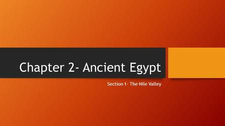 Chapter 2- Ancient Egypt Section 1- The Nile Valley.