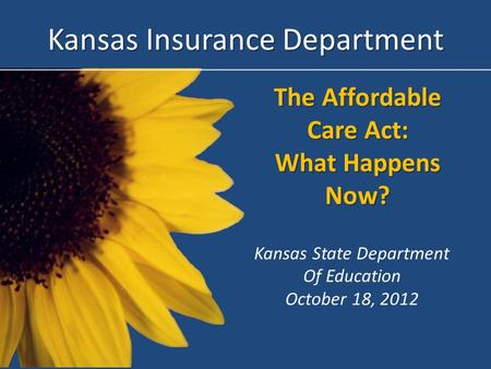 The Affordable Care Act: What Happens Now? Kansas Insurance Department Kansas State Department Of Education October 18, 2012.
