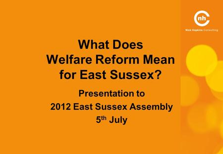 What Does Welfare Reform Mean for East Sussex? Presentation to 2012 East Sussex Assembly 5 th July.