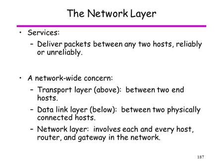 187 The Network Layer Services: –Deliver packets between any two hosts, reliably or unreliably. A network-wide concern: –Transport layer (above): between.