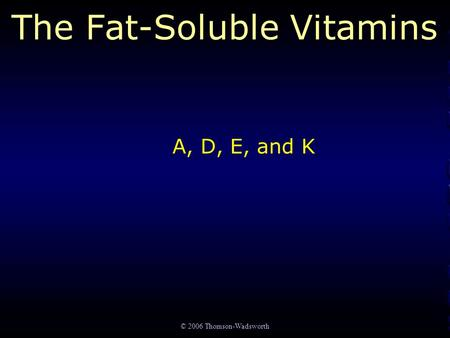 © 2006 Thomson-Wadsworth The Fat-Soluble Vitamins A, D, E, and K.