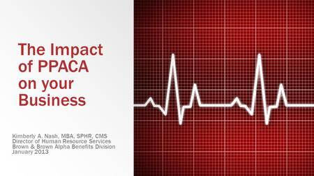 The Impact of PPACA on your Business Kimberly A. Nash, MBA, SPHR, CMS Director of Human Resource Services Brown & Brown Alpha Benefits Division January.