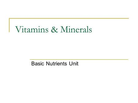Vitamins & Minerals Basic Nutrients Unit. Vitamins & Minerals Vitamins and minerals are needed for growth and good health. The vitamins and minerals you.