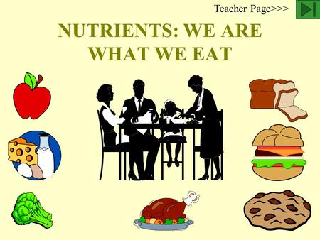 NUTRIENTS: WE ARE WHAT WE EAT Teacher Page>>> Nutrients in food provide the building material and energy source for our body. Scientists have identified.