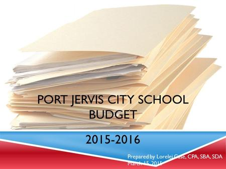 PORT JERVIS CITY SCHOOL BUDGET 2015-2016 Prepared by Lorelei Case, CPA, SBA, SDA March 15, 2015.